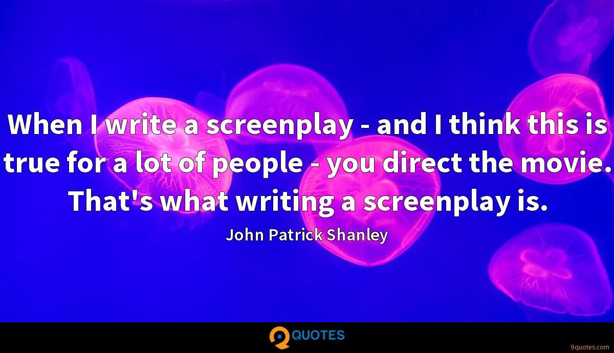 When I write a screenplay - and I think this is true for a lot of people - you direct the movie. That's what writing a screenplay is.