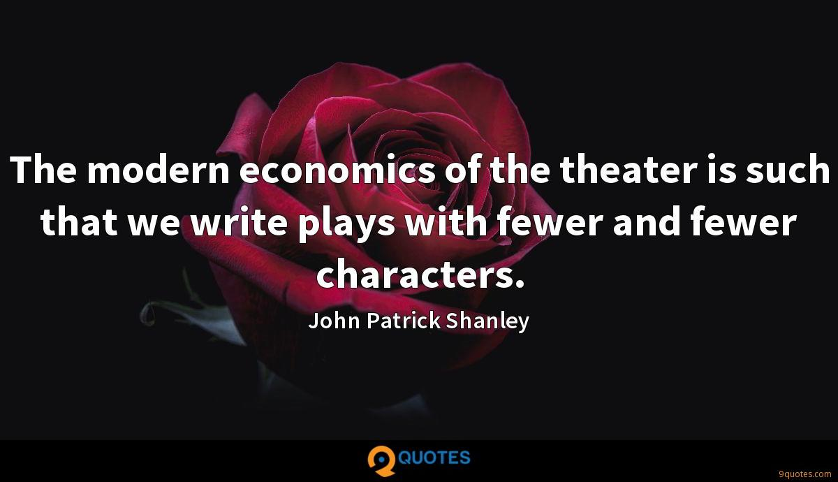 The modern economics of the theater is such that we write plays with fewer and fewer characters.