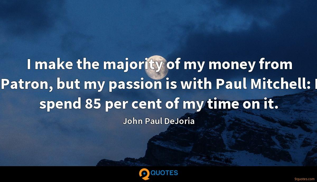 I make the majority of my money from Patron, but my passion is with Paul Mitchell: I spend 85 per cent of my time on it.