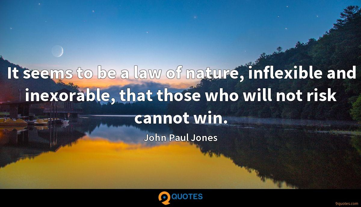 It seems to be a law of nature, inflexible and inexorable, that those who will not risk cannot win.