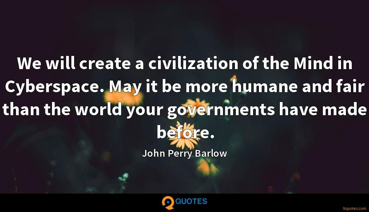 We will create a civilization of the Mind in Cyberspace. May it be more humane and fair than the world your governments have made before.
