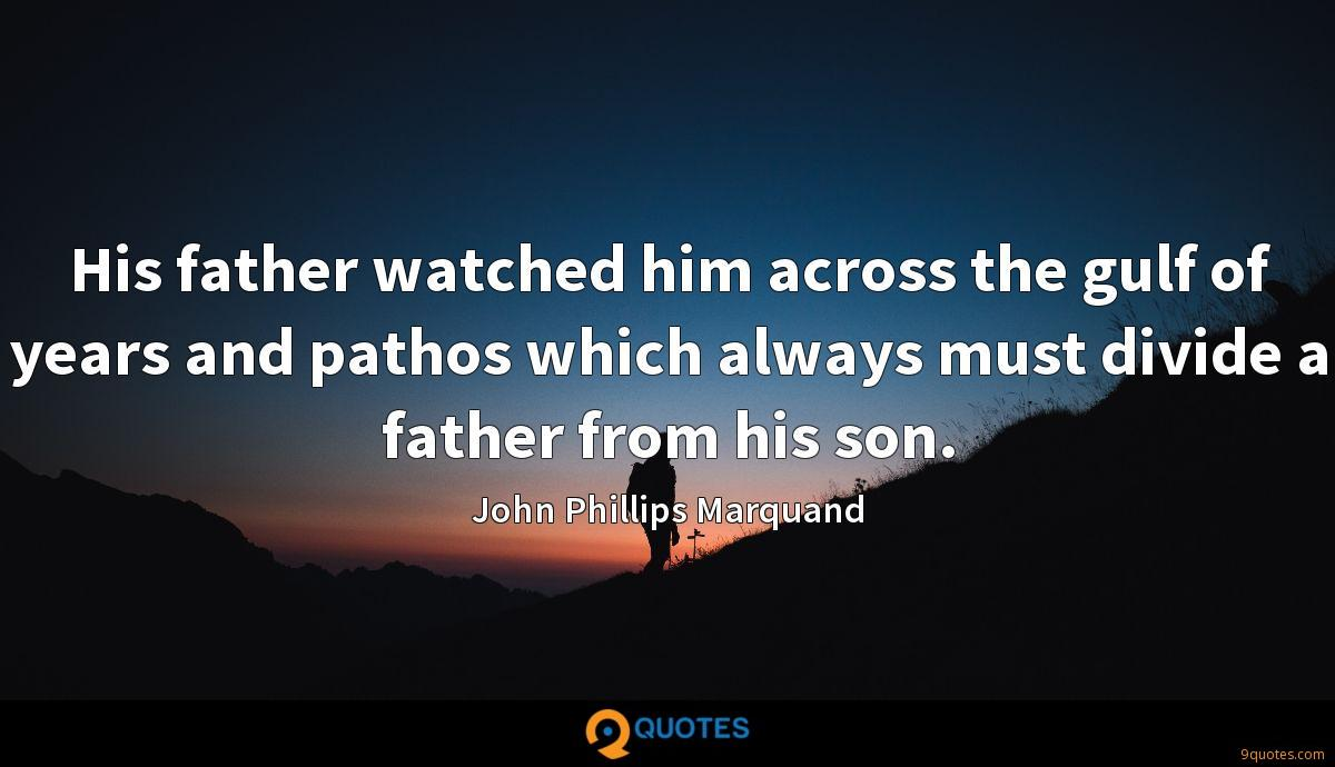 His father watched him across the gulf of years and pathos which always must divide a father from his son.