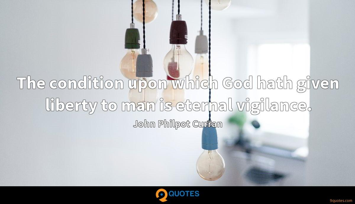 The condition upon which God hath given liberty to man is eternal vigilance.
