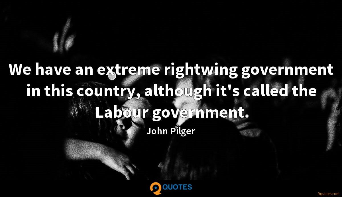 We have an extreme rightwing government in this country, although it's called the Labour government.
