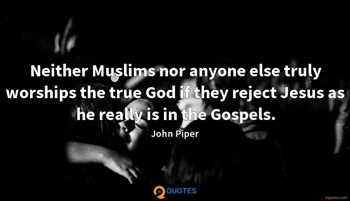 Neither Muslims nor anyone else truly worships the true God if they reject Jesus as he really is in the Gospels.