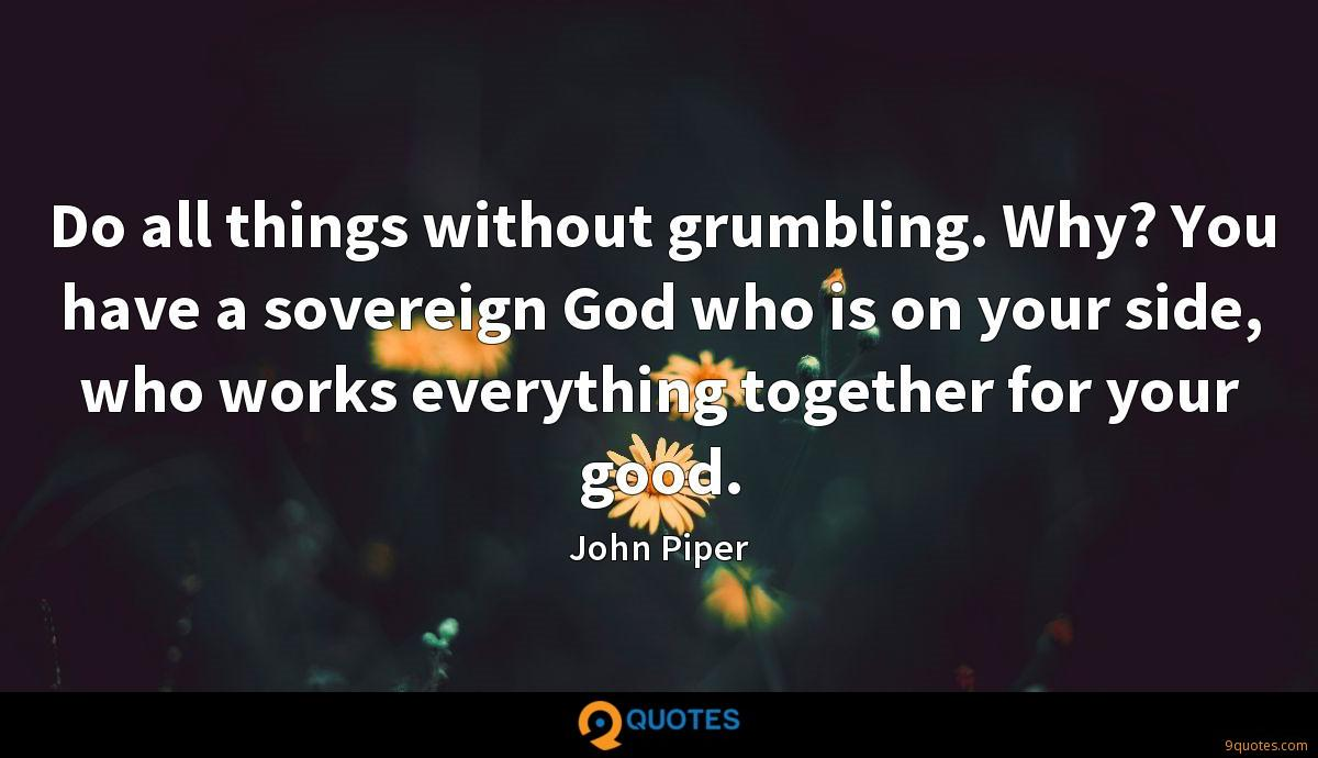 Do all things without grumbling. Why? You have a sovereign God who is on your side, who works everything together for your good.