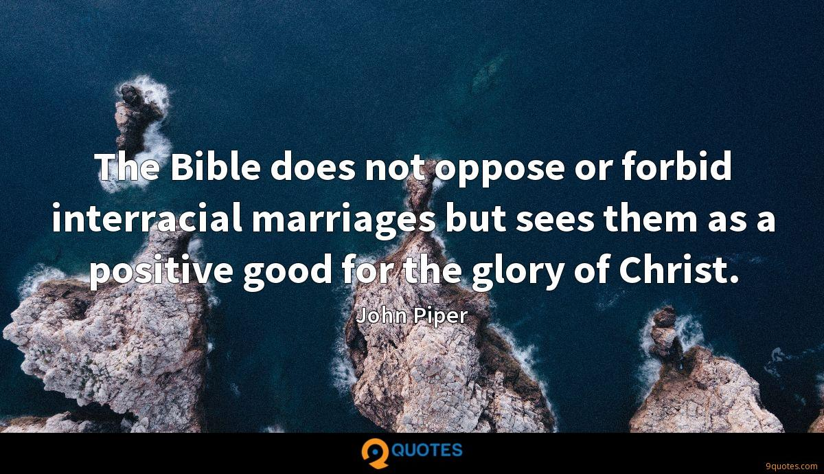 The Bible does not oppose or forbid interracial marriages but sees them as a positive good for the glory of Christ.