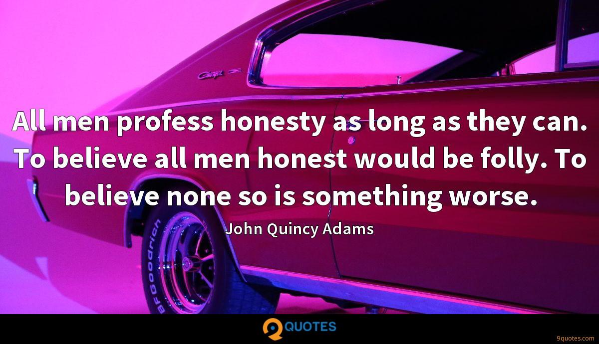 All men profess honesty as long as they can. To believe all men honest would be folly. To believe none so is something worse.