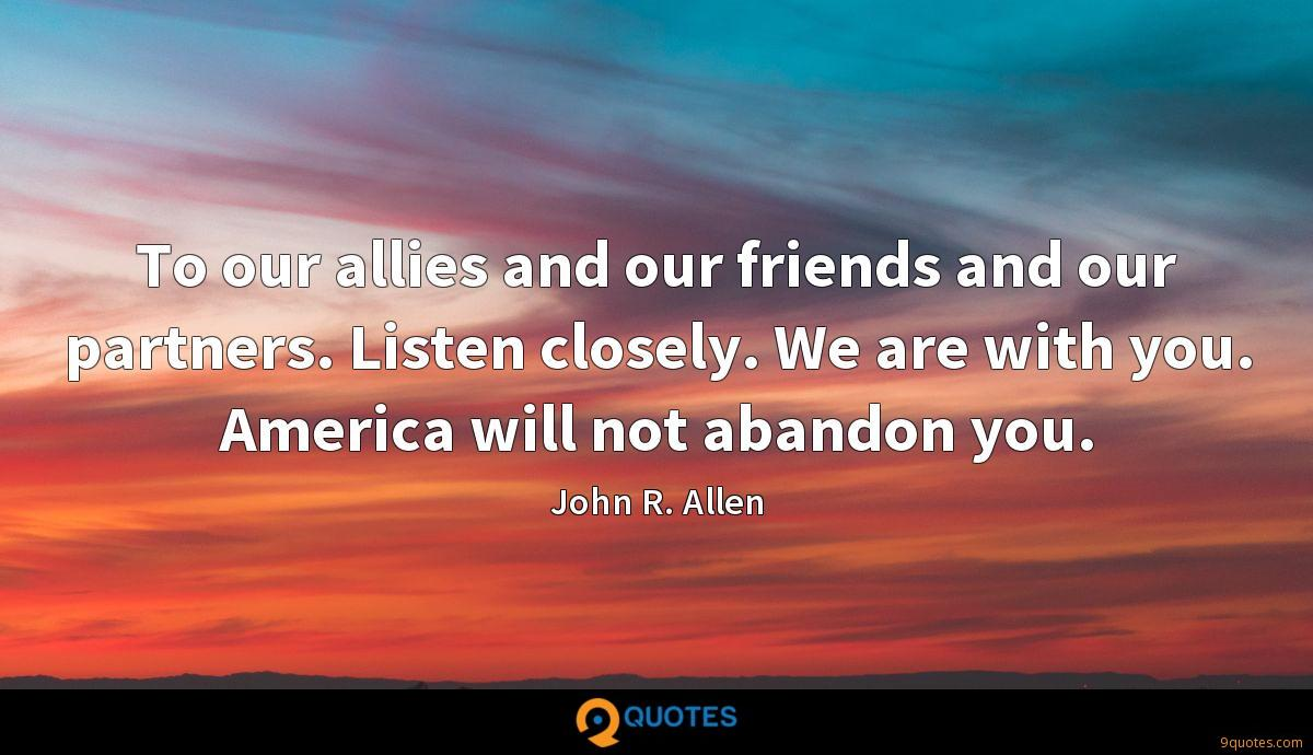To our allies and our friends and our partners. Listen closely. We are with you. America will not abandon you.