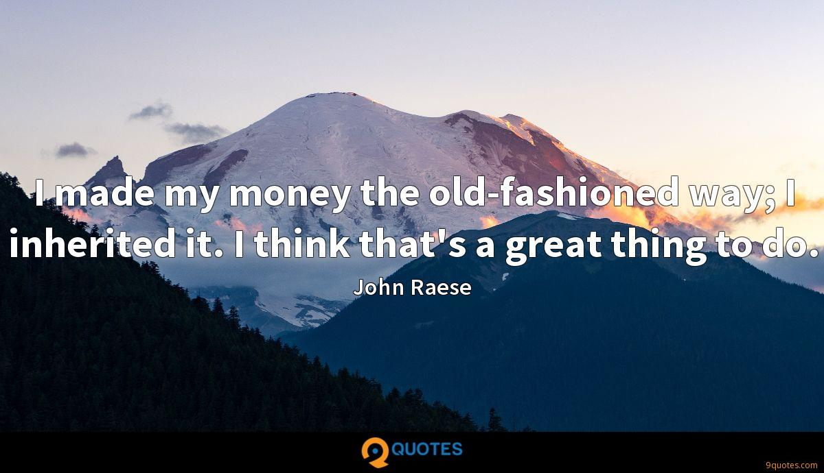I made my money the old-fashioned way; I inherited it. I think that's a great thing to do.
