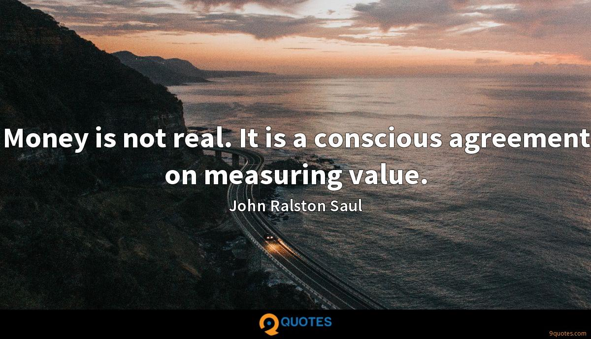 Money is not real. It is a conscious agreement on measuring value.