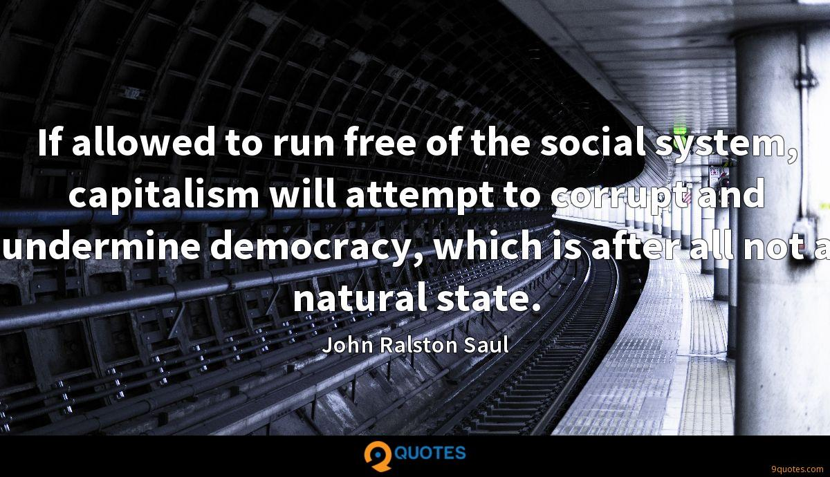 If allowed to run free of the social system, capitalism will attempt to corrupt and undermine democracy, which is after all not a natural state.