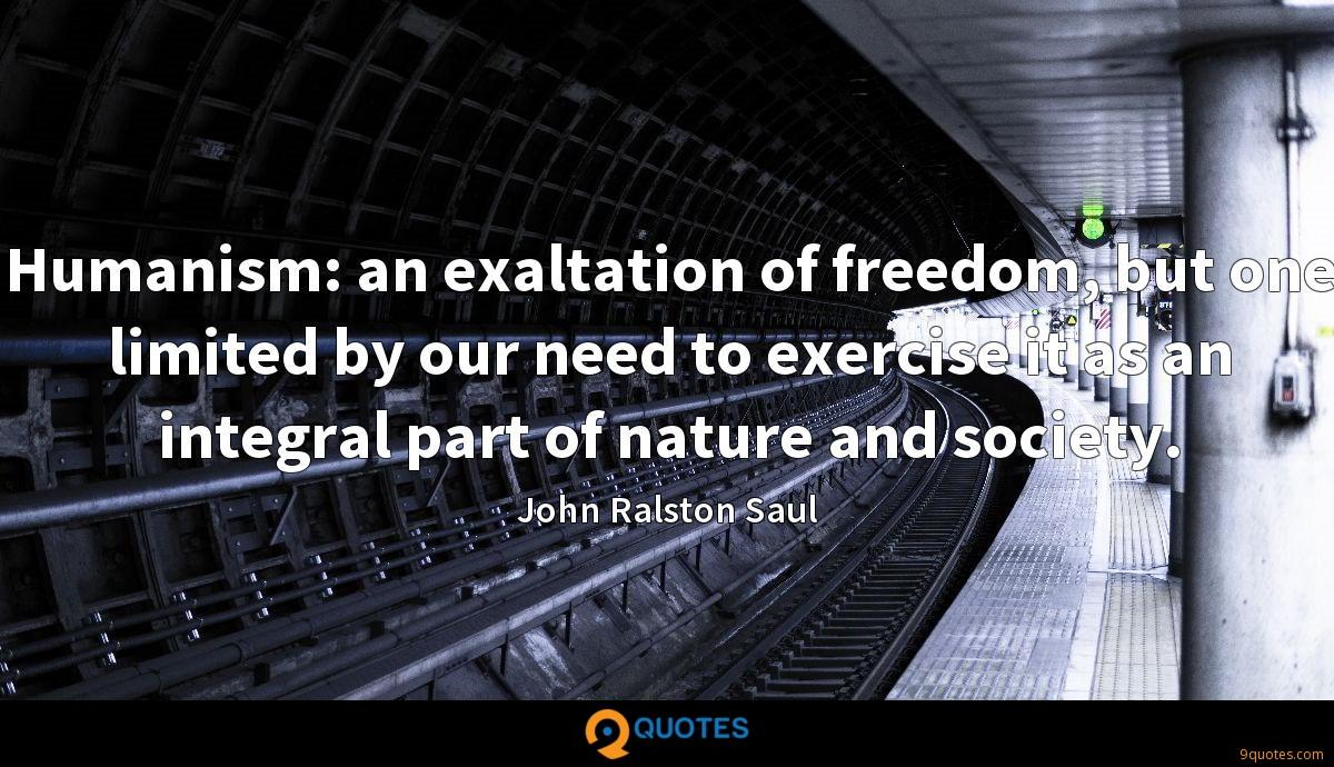 Humanism: an exaltation of freedom, but one limited by our need to exercise it as an integral part of nature and society.