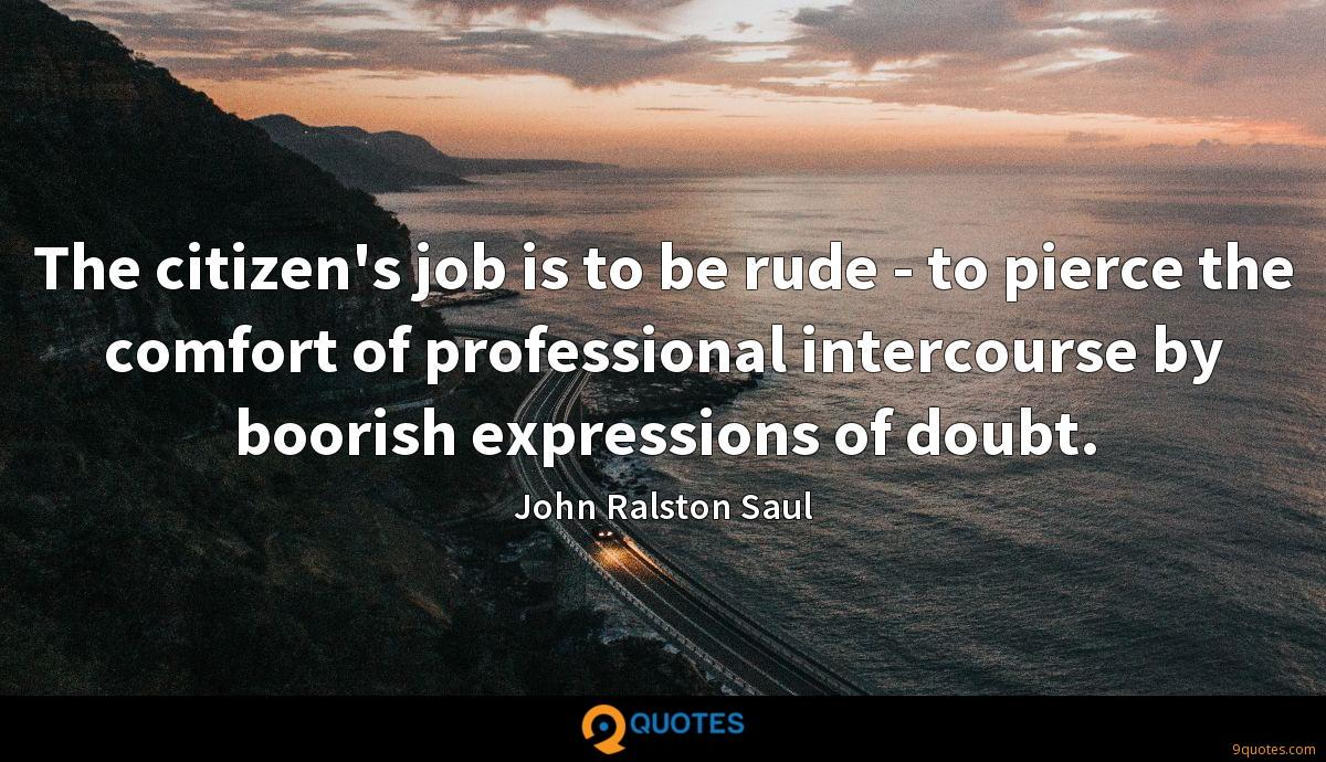 The citizen's job is to be rude - to pierce the comfort of professional intercourse by boorish expressions of doubt.