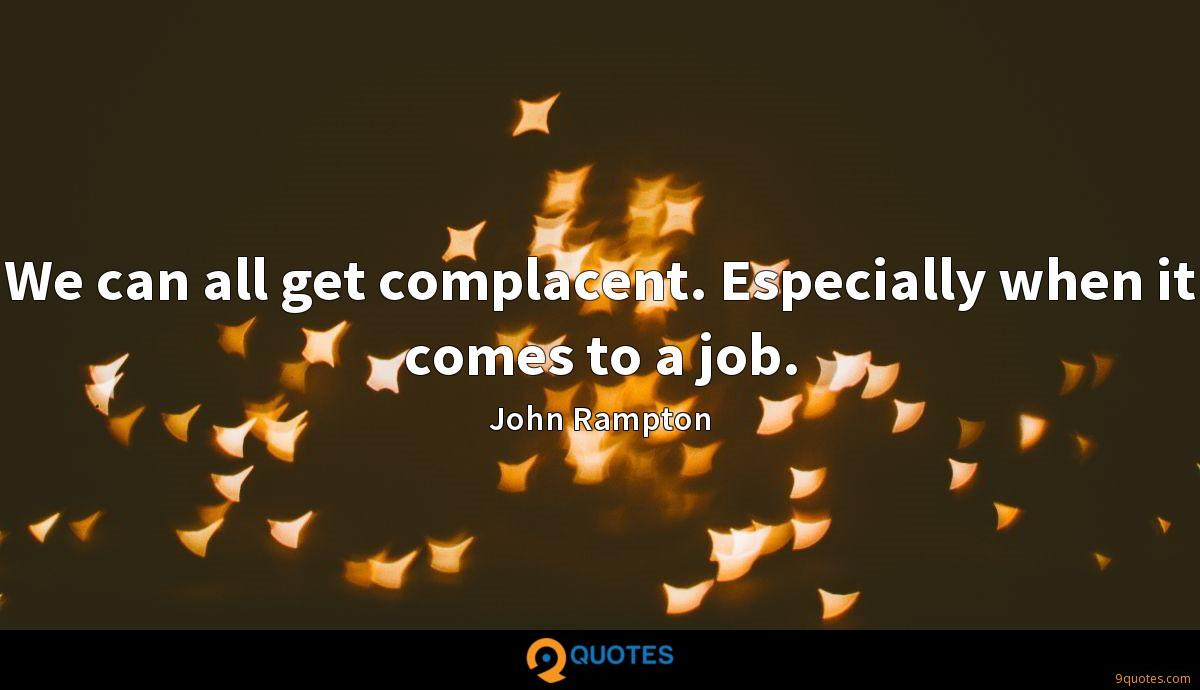 We can all get complacent. Especially when it comes to a job.