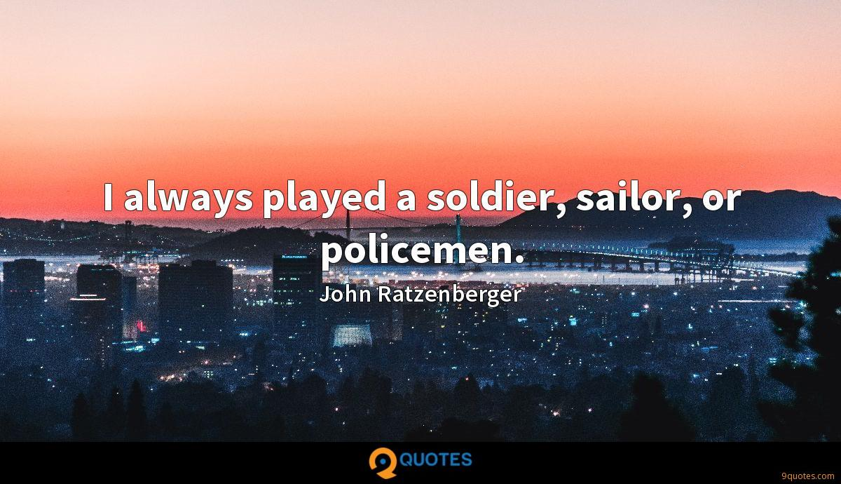 I always played a soldier, sailor, or policemen.