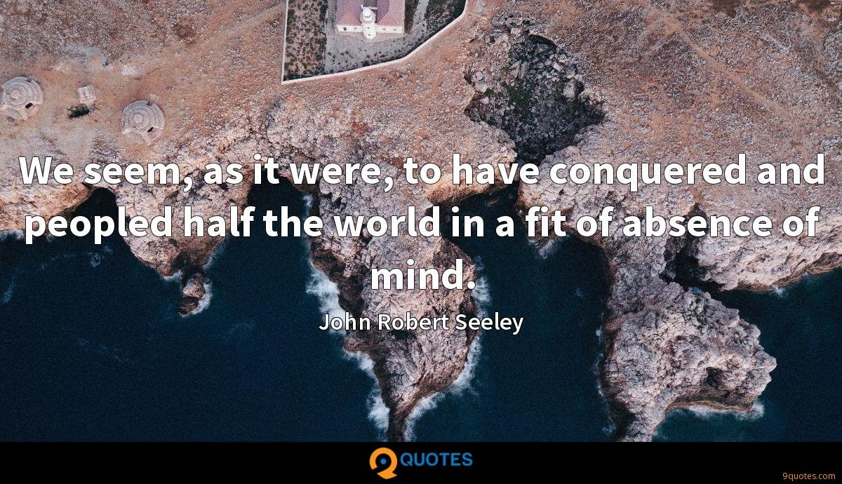 We seem, as it were, to have conquered and peopled half the world in a fit of absence of mind.