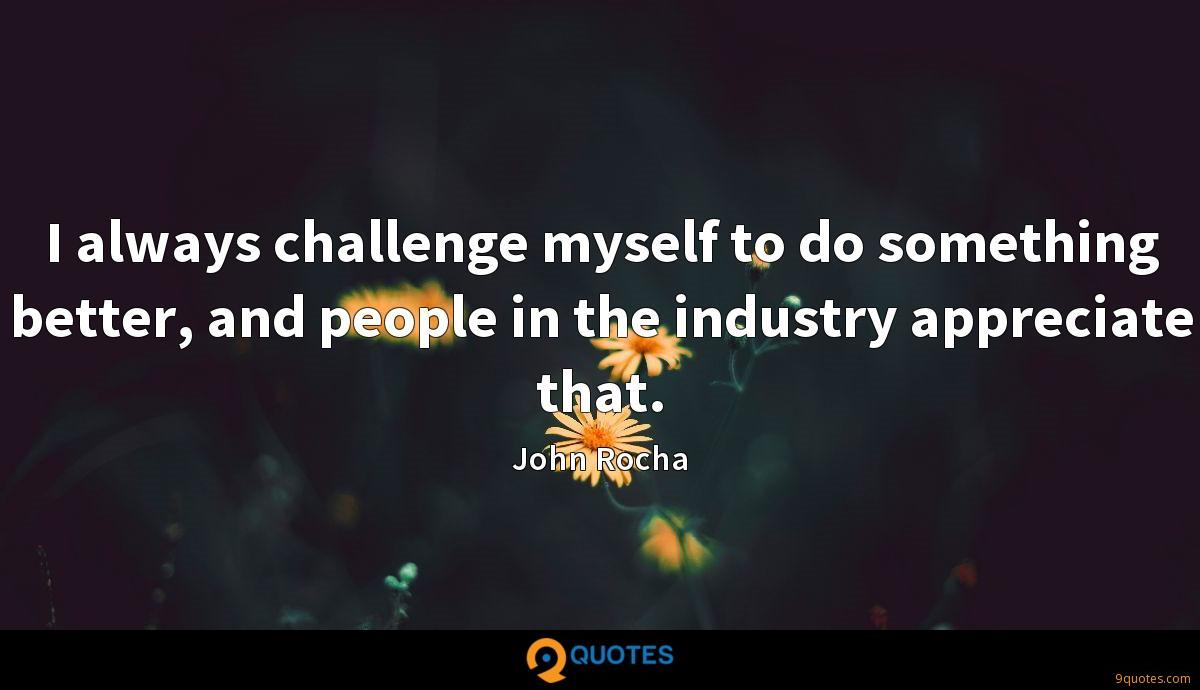 I always challenge myself to do something better, and people in the industry appreciate that.