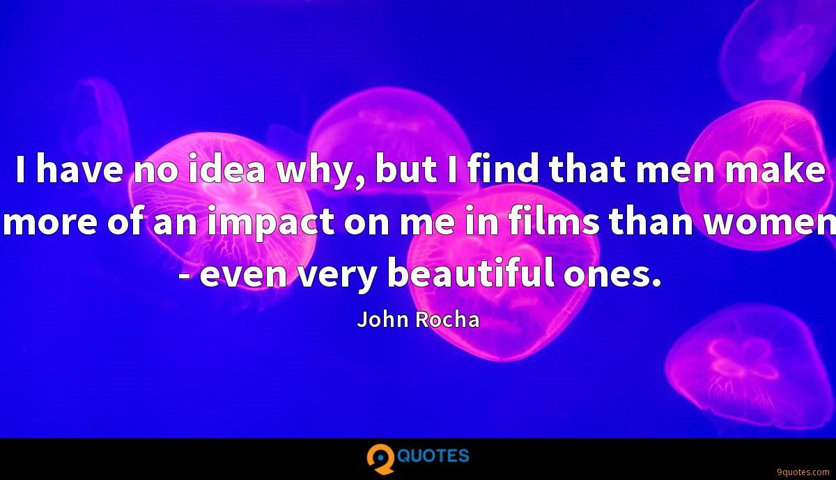 I have no idea why, but I find that men make more of an impact on me in films than women - even very beautiful ones.