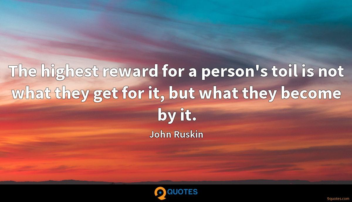The highest reward for a person's toil is not what they get for it, but what they become by it.