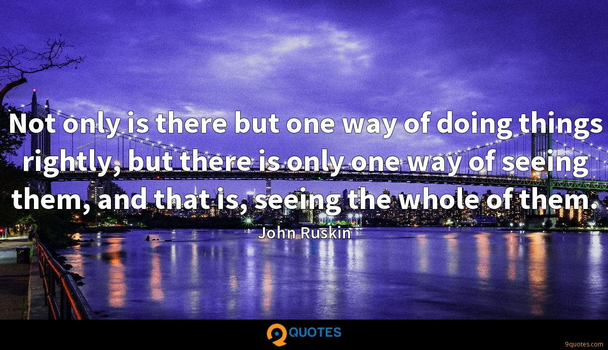 Not only is there but one way of doing things rightly, but there is only one way of seeing them, and that is, seeing the whole of them.