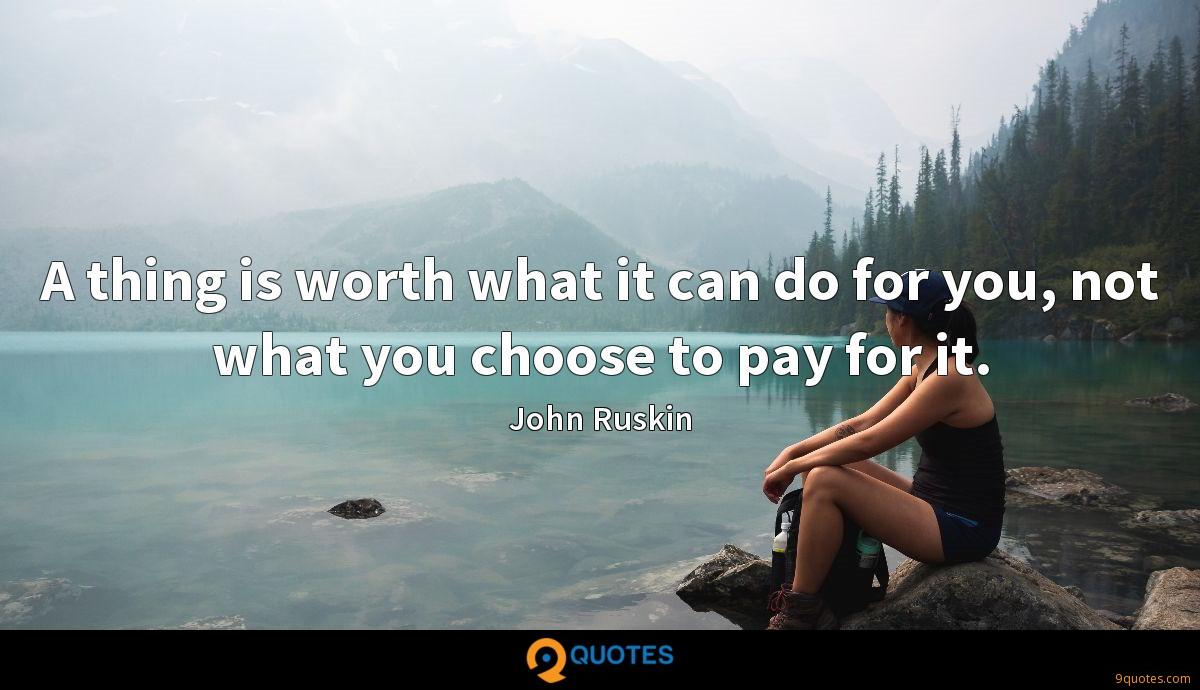 A thing is worth what it can do for you, not what you choose to pay for it.