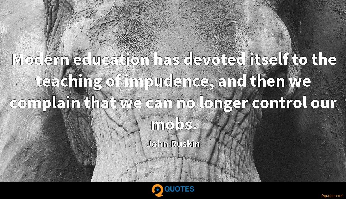 Modern education has devoted itself to the teaching of impudence, and then we complain that we can no longer control our mobs.