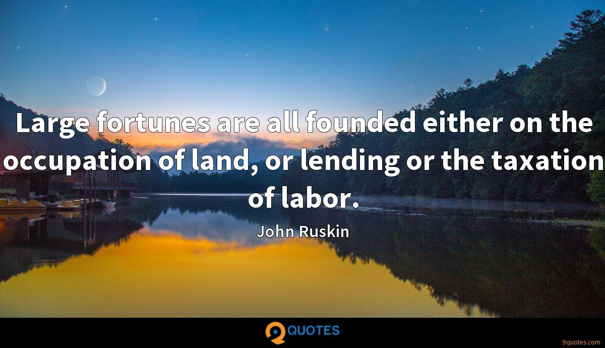 Large fortunes are all founded either on the occupation of land, or lending or the taxation of labor.