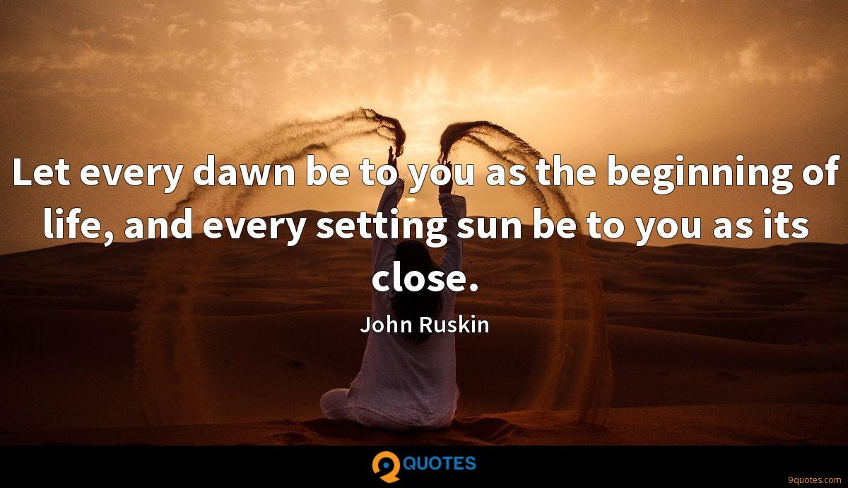 Let every dawn be to you as the beginning of life, and every setting sun be to you as its close.