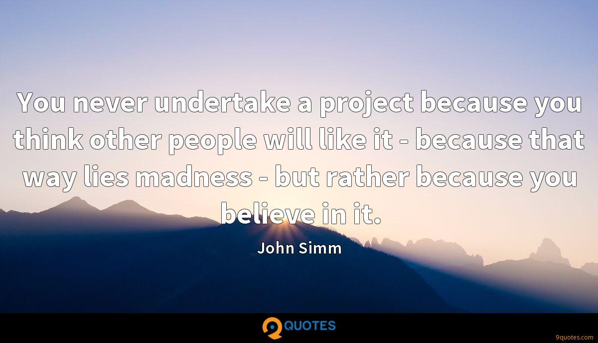You never undertake a project because you think other people will like it - because that way lies madness - but rather because you believe in it.