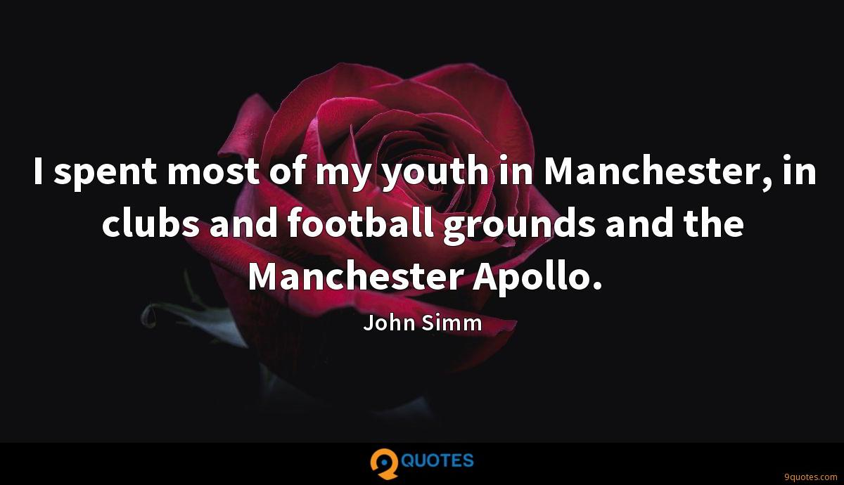 I spent most of my youth in Manchester, in clubs and football grounds and the Manchester Apollo.