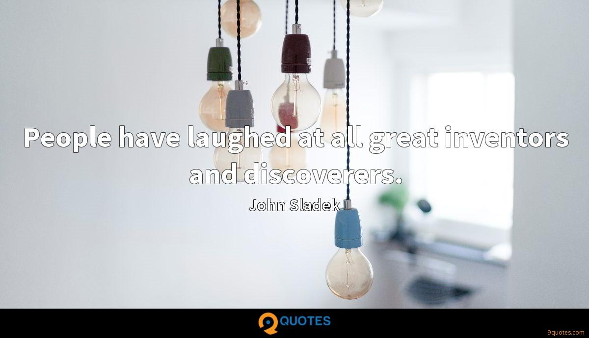 People have laughed at all great inventors and discoverers.