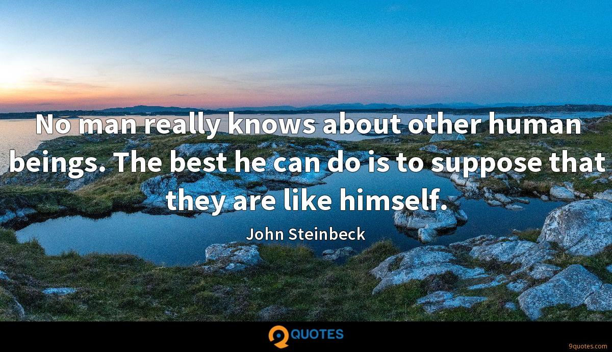 No man really knows about other human beings. The best he can do is to suppose that they are like himself.