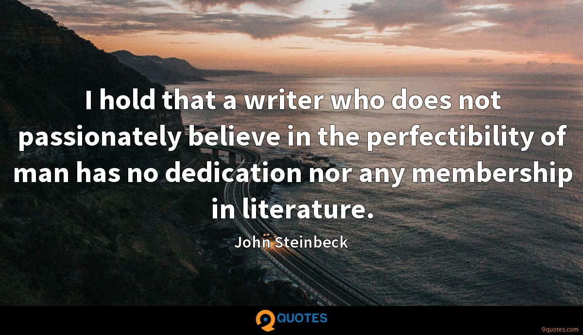 I hold that a writer who does not passionately believe in the perfectibility of man has no dedication nor any membership in literature.