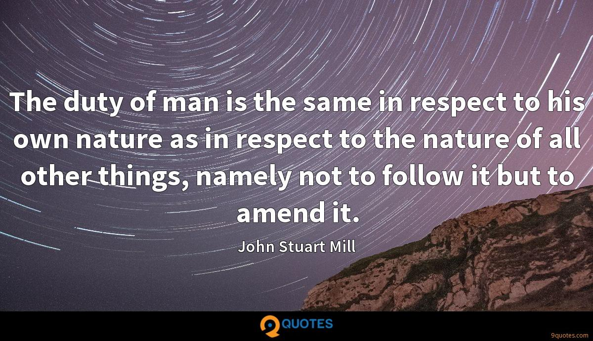 The duty of man is the same in respect to his own nature as in respect to the nature of all other things, namely not to follow it but to amend it.