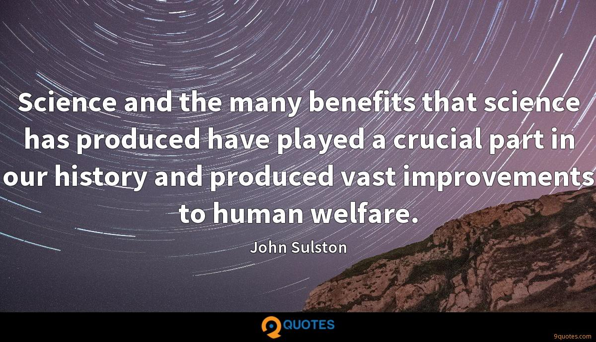 Science and the many benefits that science has produced have played a crucial part in our history and produced vast improvements to human welfare.