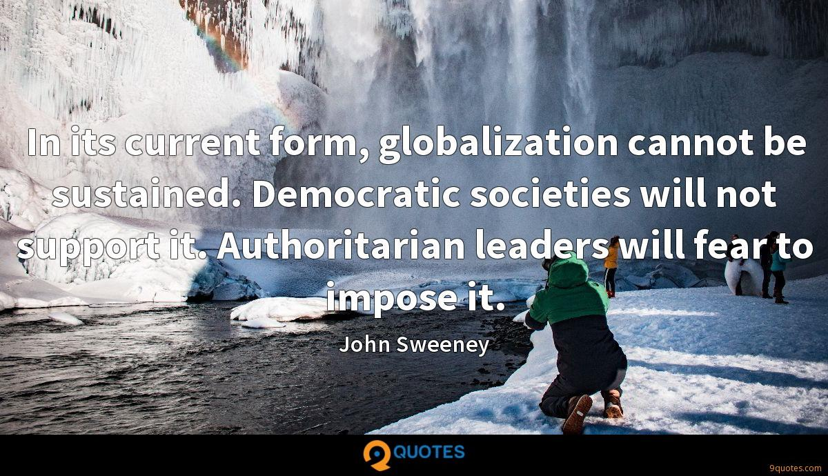 In its current form, globalization cannot be sustained. Democratic societies will not support it. Authoritarian leaders will fear to impose it.