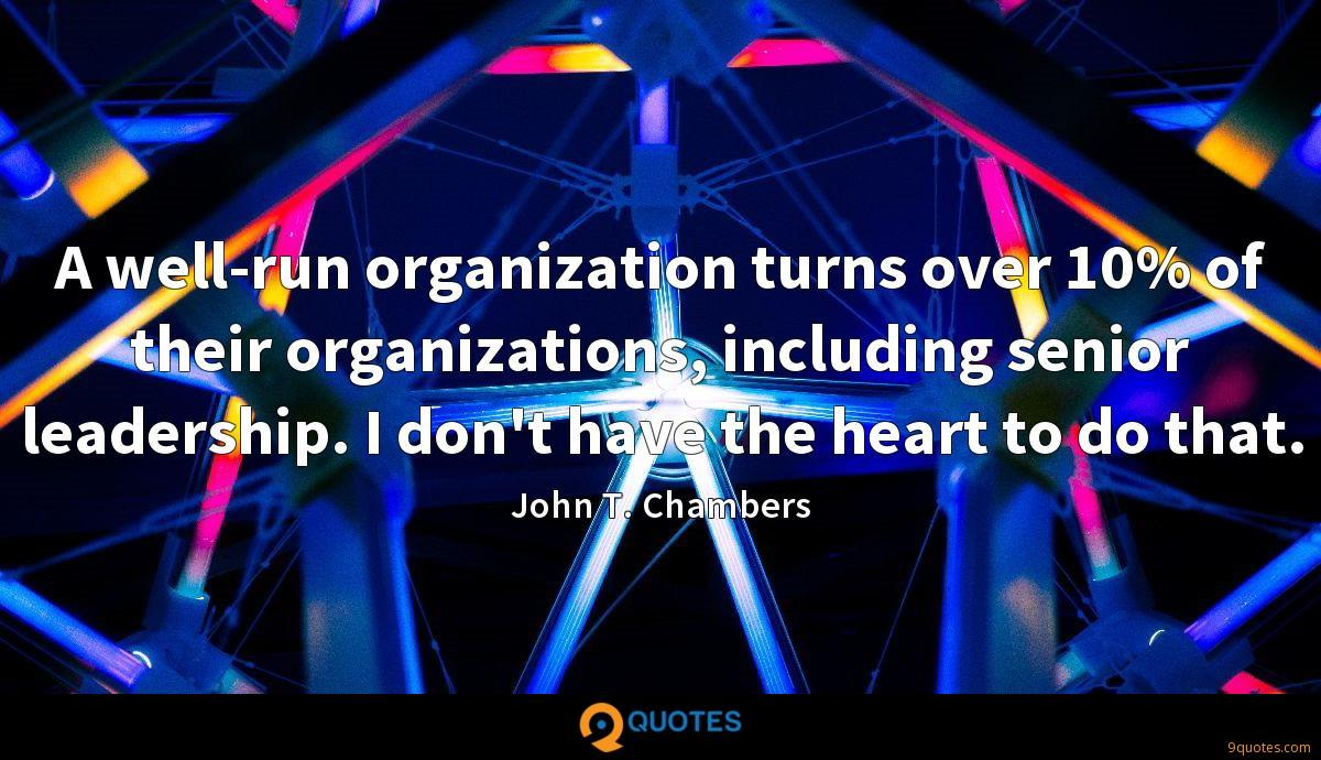 A well-run organization turns over 10% of their organizations, including senior leadership. I don't have the heart to do that.
