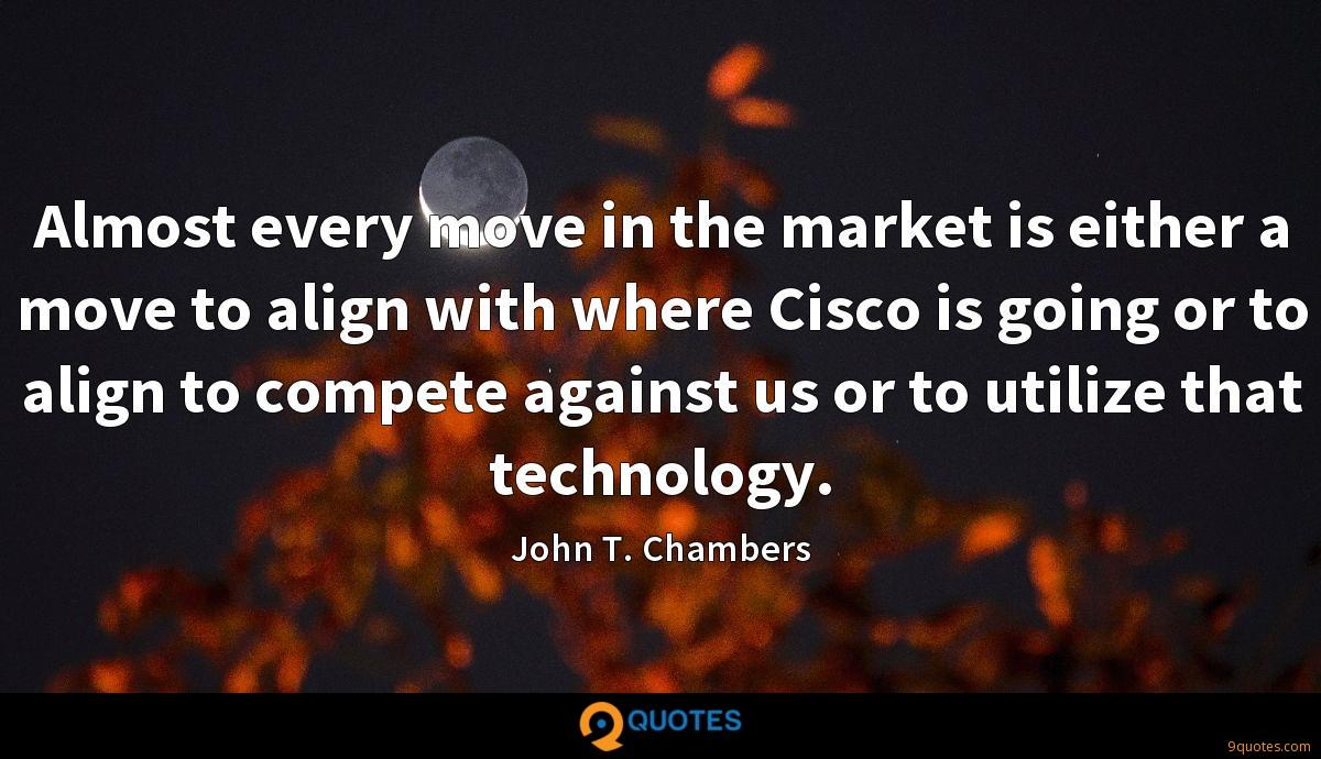 Almost every move in the market is either a move to align with where Cisco is going or to align to compete against us or to utilize that technology.