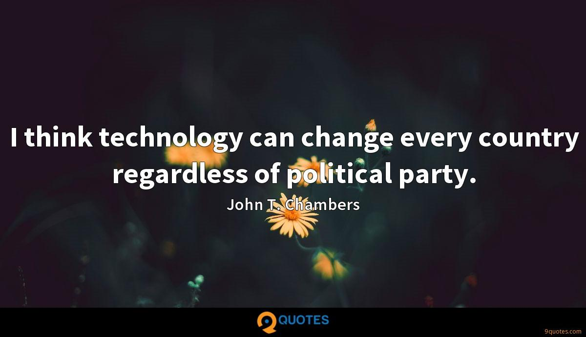 I think technology can change every country regardless of political party.