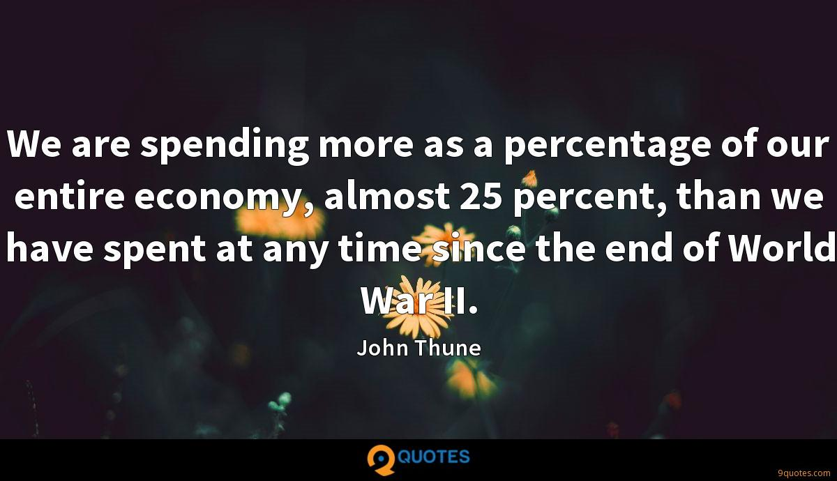 We are spending more as a percentage of our entire economy, almost 25 percent, than we have spent at any time since the end of World War II.
