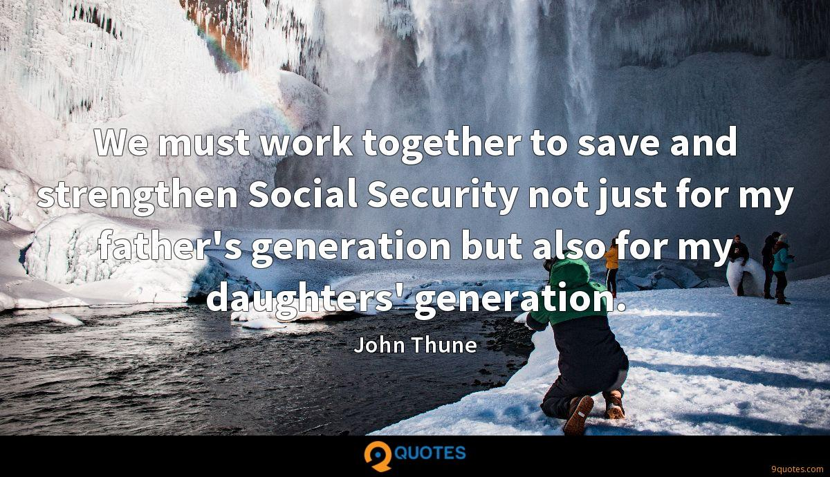 We must work together to save and strengthen Social Security not just for my father's generation but also for my daughters' generation.