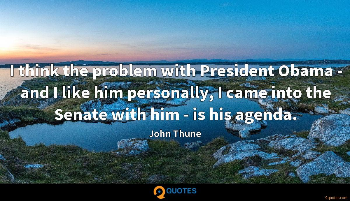 I think the problem with President Obama - and I like him personally, I came into the Senate with him - is his agenda.