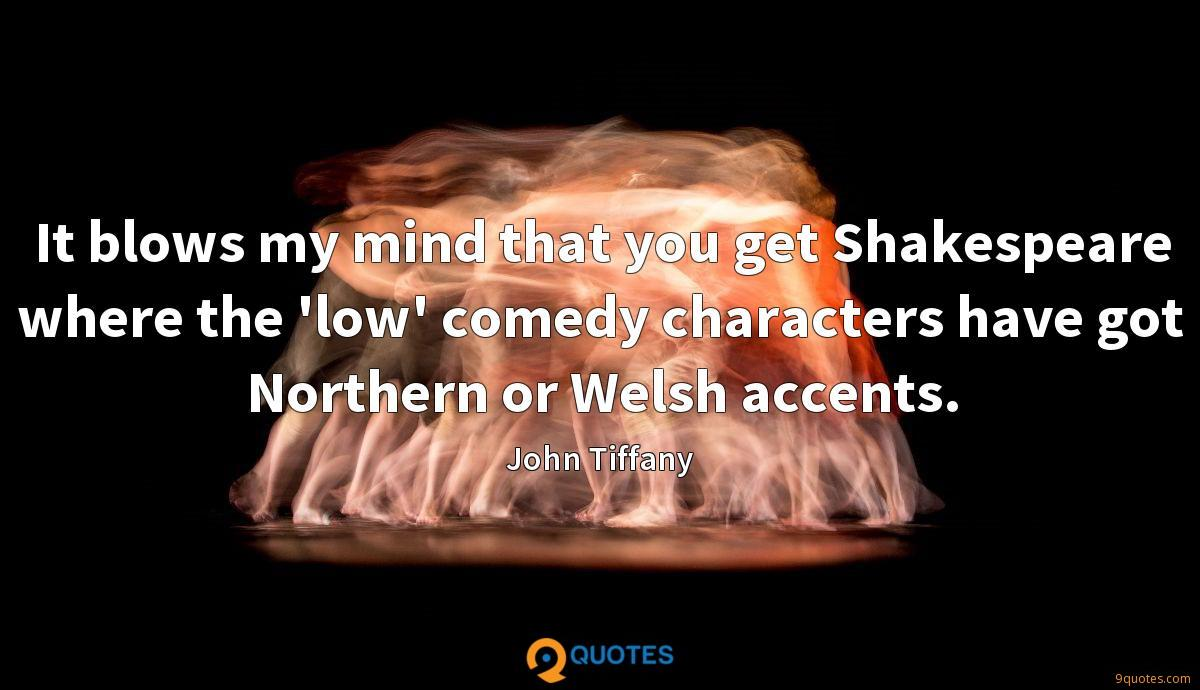 It blows my mind that you get Shakespeare where the 'low' comedy characters have got Northern or Welsh accents.