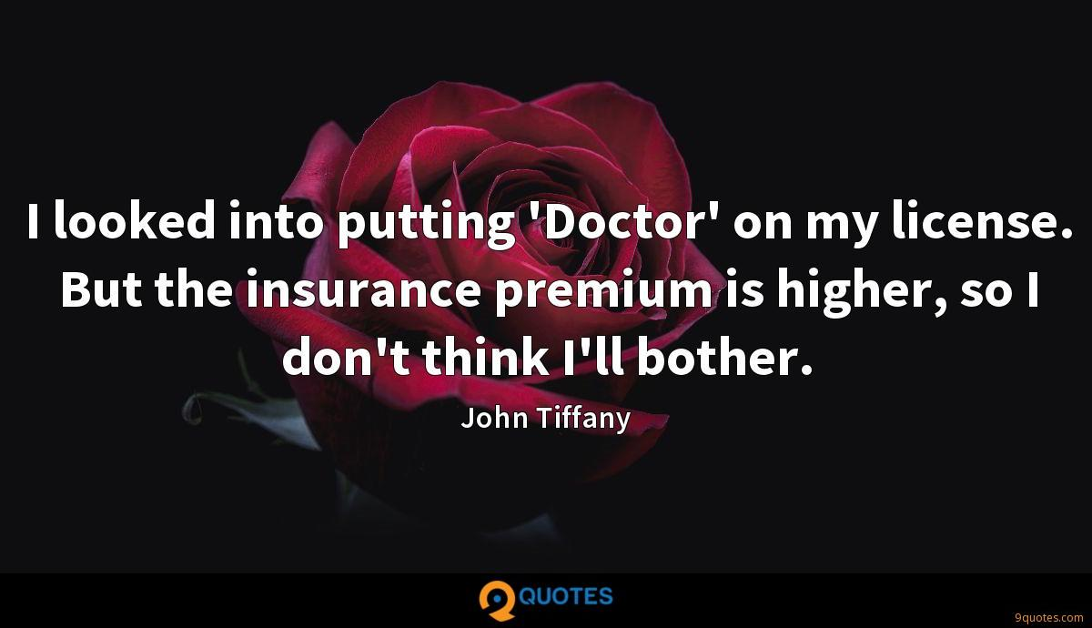I looked into putting 'Doctor' on my license. But the insurance premium is higher, so I don't think I'll bother.