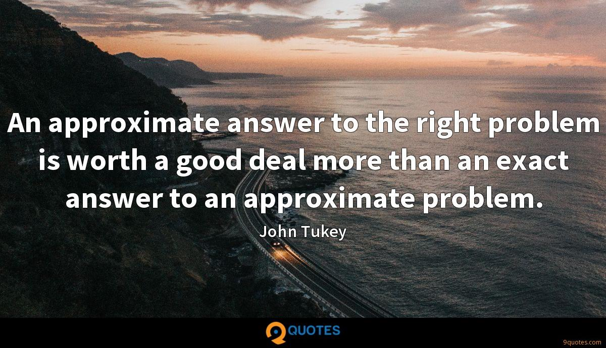 An approximate answer to the right problem is worth a good deal more than an exact answer to an approximate problem.