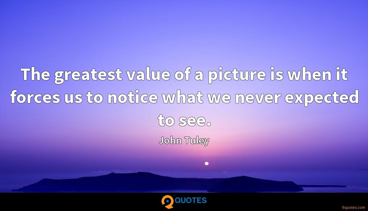 The greatest value of a picture is when it forces us to notice what we never expected to see.