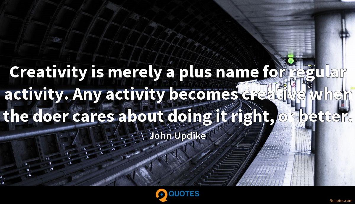 Creativity is merely a plus name for regular activity. Any activity becomes creative when the doer cares about doing it right, or better.