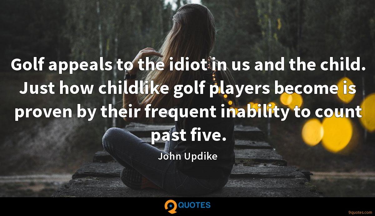 Golf appeals to the idiot in us and the child. Just how childlike golf players become is proven by their frequent inability to count past five.