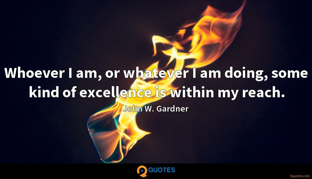 Whoever I am, or whatever I am doing, some kind of excellence is within my reach.